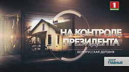 """Новая серия проекта """"На контроле Президента"""" будет посвящена белорусской деревне"""