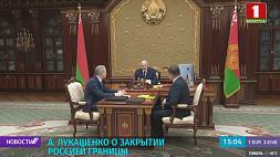 Александр Лукашенко о закрытии Россией границы Аляксандр Лукашэнка аб закрыцці Расіяй мяжы