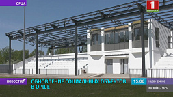 Масштабная модернизация социальных объектов в Орше