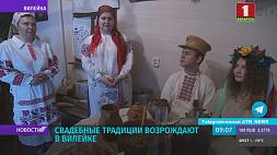Свадебные традиции возрождают в Вилейке Вясельныя традыцыі адраджаюць у Вілейцы