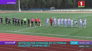 Футбольная команда из Островца покоряет вторую лигу чемпионата Беларуси Футбольная каманда з Астраўца пакарае другую лігу