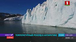 В Антарктике зафиксирован новый температурный рекорд - почти 21 градус тепла У Антарктыцы зафіксаваны новы тэмпературны рэкорд - амаль 21 градус цяпла