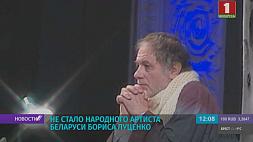 Не стало народного артиста Беларуси Бориса Луценко Не стала народнага артыста Беларусі Барыса Луцэнкі