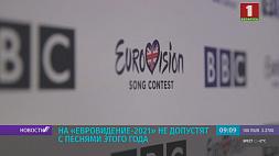 "На ""Евровидение-2021"" не допустят с песнями этого года На ""Еўрабачанне-2021"" не дапусцяць з песнямі гэтага года"